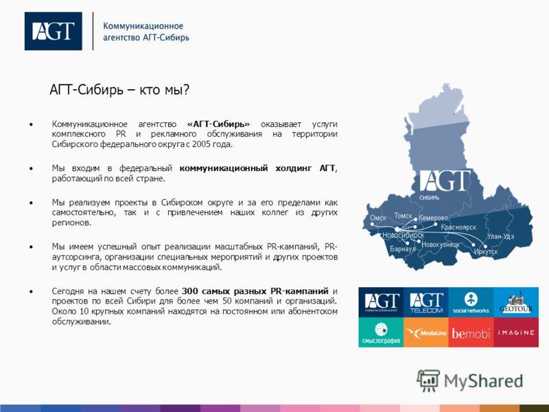 АГТ-Сибирь – кто мы? Коммуникационное агентство «АГТ-Сибирь» оказывает услуги комплексного PR и рекламного обслуживания на территории Сибирского федерального округа с 2005 года. Мы входим в федеральный коммуникационный холдинг АГТ, работающий по всей