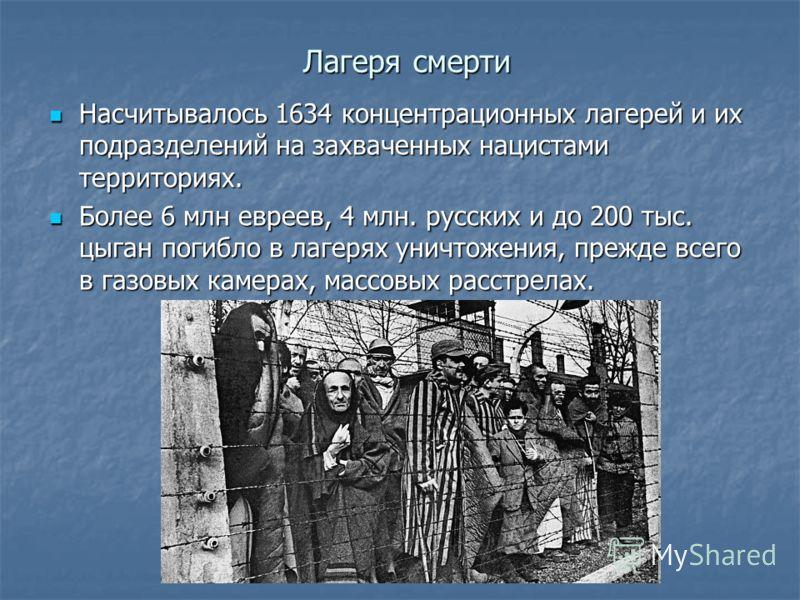 Лагеря смерти Насчитывалось 1634 концентрационных лагерей и их подразделений на захваченных нацистами территориях. Насчитывалось 1634 концентрационных лагерей и их подразделений на захваченных нацистами территориях. Более 6 млн евреев, 4 млн. русских