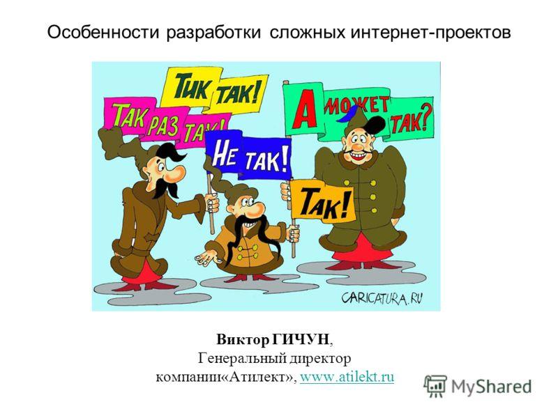 Особенности разработки сложных интернет-проектов Виктор ГИЧУН, Генеральный директор компании«Атилект», www.atilekt.ruwww.atilekt.ru