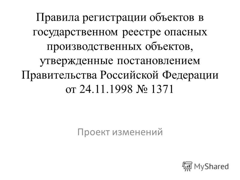 Правила регистрации объектов в государственном реестре опасных производственных объектов, утвержденные постановлением Правительства Российской Федерации от 24.11.1998 1371 Проект изменений