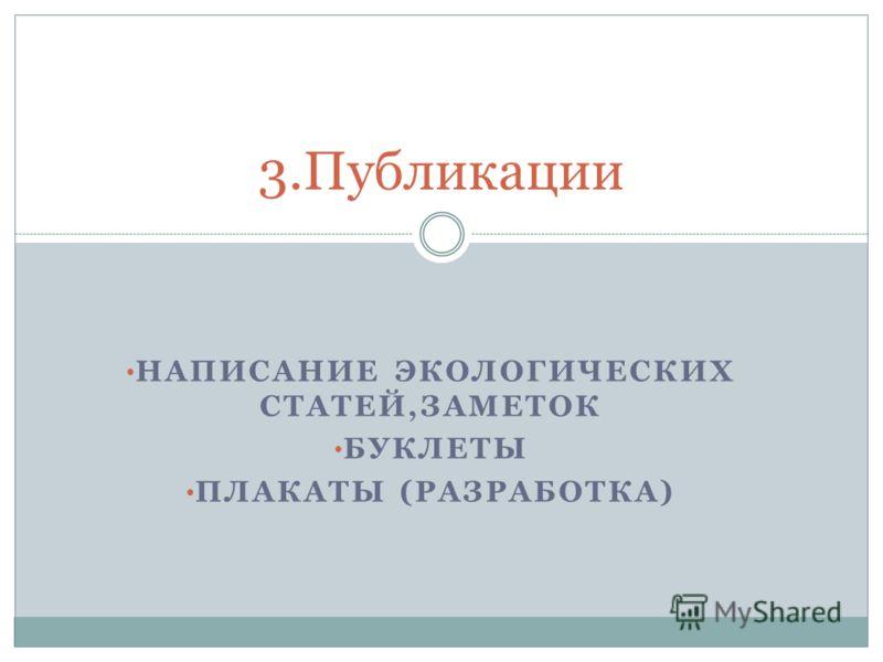 НАПИСАНИЕ ЭКОЛОГИЧЕСКИХ СТАТЕЙ,ЗАМЕТОК БУКЛЕТЫ ПЛАКАТЫ (РАЗРАБОТКА) 3.Публикации