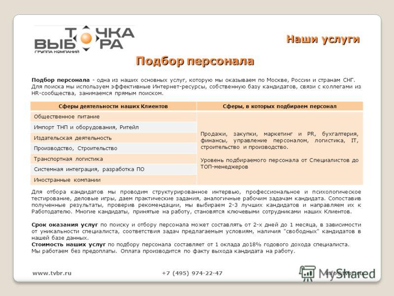 Подбор персонала Подбор персонала - одна из наших основных услуг, которую мы оказываем по Москве, России и странам СНГ. Для поиска мы используем эффективные Интернет-ресурсы, собственную базу кандидатов, связи с коллегами из HR-сообщества, занимаемся