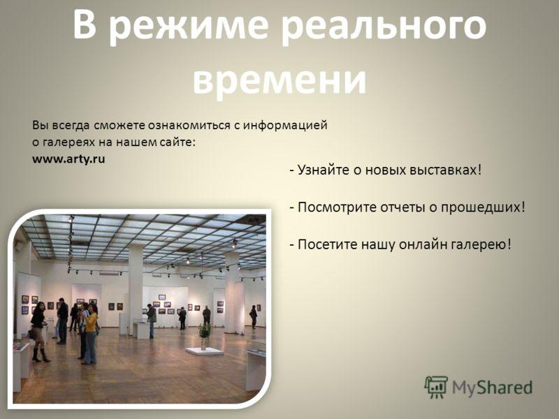 В режиме реального времени Вы всегда сможете ознакомиться с информацией о галереях на нашем сайте: www.arty.ru - Узнайте о новых выставках! - Посмотрите отчеты о прошедших! - Посетите нашу онлайн галерею!