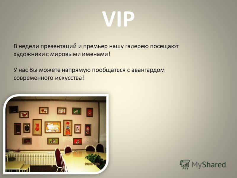 VIP В недели презентаций и премьер нашу галерею посещают художники с мировыми именами! У нас Вы можете напрямую пообщаться с авангардом современного искусства!