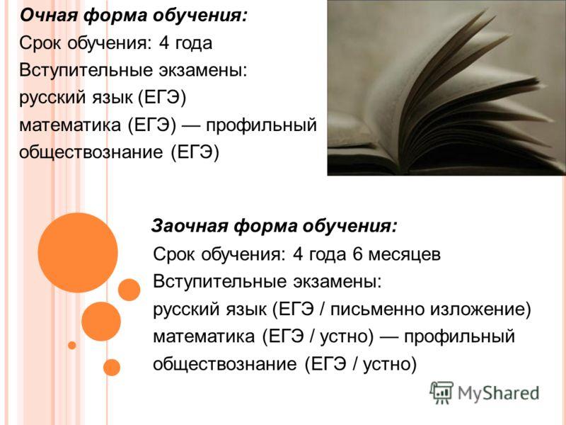 Очная форма обучения: Срок обучения: 4 года Вступительные экзамены: русский язык (ЕГЭ) математика (ЕГЭ) профильный обществознание (ЕГЭ) Заочная форма обучения: Срок обучения: 4 года 6 месяцев Вступительные экзамены: русский язык (ЕГЭ / письменно изло