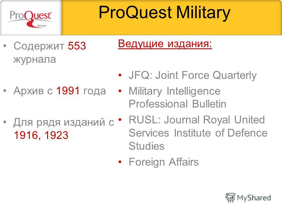 ProQuest Military Содержит 553 журнала Архив с 1991 года Для рядя изданий с 1916, 1923 Ведущие издания: JFQ: Joint Force Quarterly Military Intelligence Professional Bulletin RUSL: Journal Royal United Services Institute of Defence Studies Foreign Af