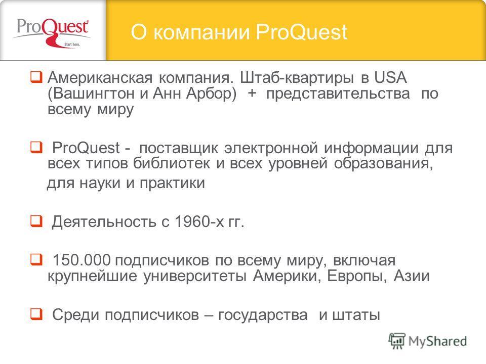 Американская компания. Штаб-квартиры в USA (Вашингтон и Анн Арбор) + представительства по всему миру ProQuest - поставщик электронной информации для всех типов библиотек и всех уровней образования, для науки и практики Деятельность с 1960-х гг. 150.0