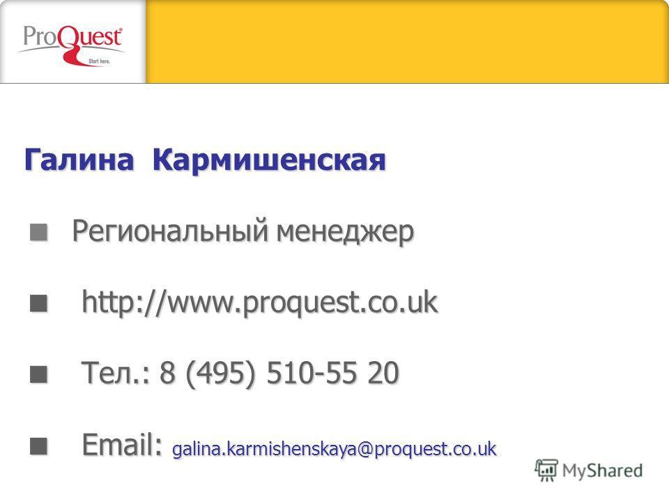 Галина Кармишенская Региональный менеджер http://www.proquest.co.uk Тел.: 8 (495) 510-55 20 Email: galina.karmishenskaya@proquest.co.uk