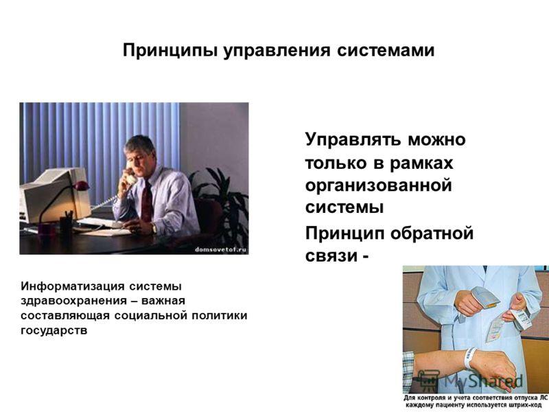 Принципы управления системами Управлять можно только в рамках организованной системы Принцип обратной связи - Информатизация системы здравоохранения – важная составляющая социальной политики государств