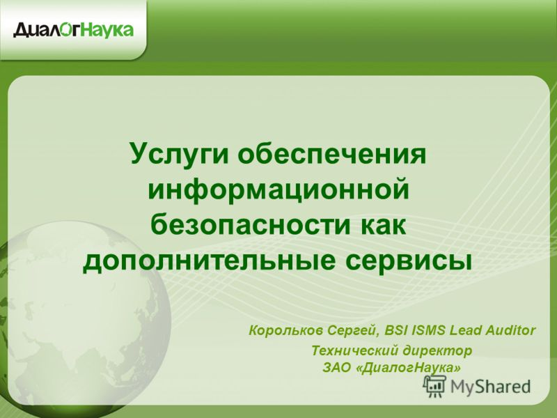 Услуги обеспечения информационной безопасности как дополнительные сервисы Корольков Сергей, BSI ISMS Lead Auditor Технический директор ЗАО «ДиалогНаука»