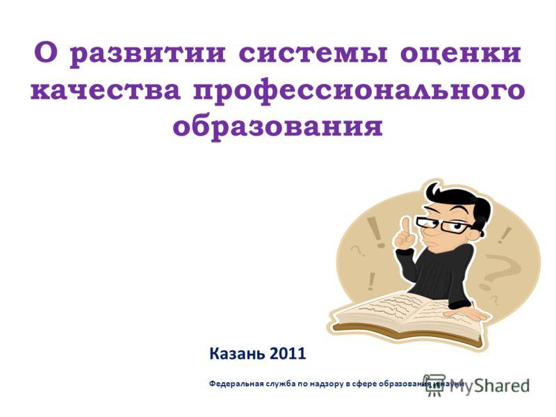 О развитии системы оценки качества профессионального образования Казань 2011 Федеральная служба по надзору в сфере образования и науки