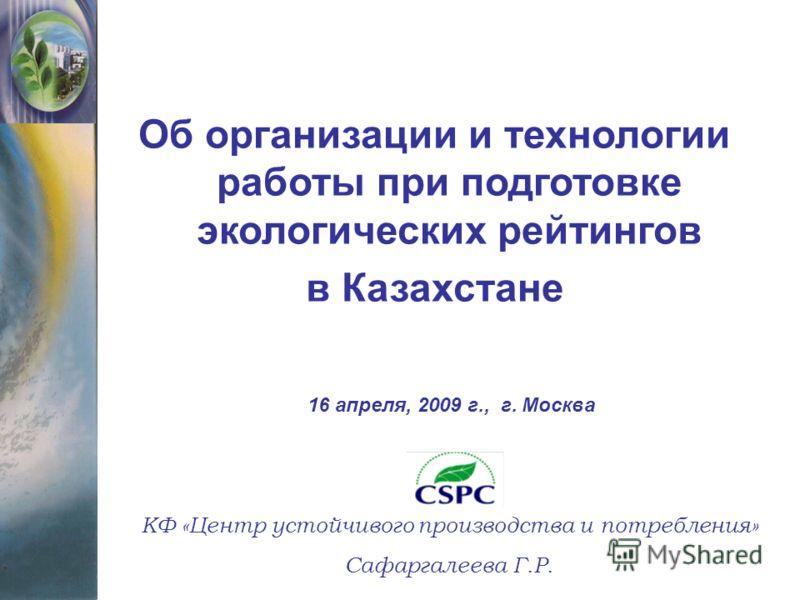 Об организации и технологии работы при подготовке экологических рейтингов в Казахстане КФ «Центр устойчивого производства и потребления» Сафаргалеева Г.Р. 16 апреля, 2009 г., г. Москва