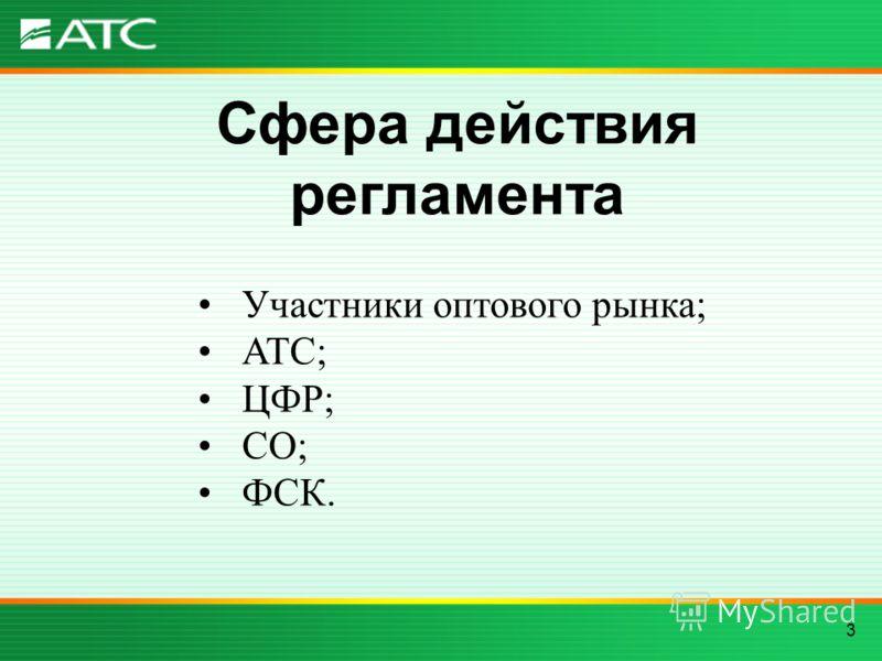 3 Сфера действия регламента Участники оптового рынка; АТС; ЦФР; СО; ФСК.