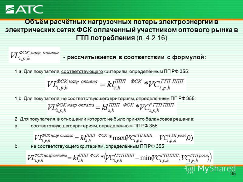 35 Объём расчётных нагрузочных потерь электроэнергии в электрических сетях ФСК оплаченный участником оптового рынка в ГТП потребления (п. 4.2.16) - рассчитывается в соответствии с формулой: 1.a. Для покупателя, соответствующего критериям, определённы