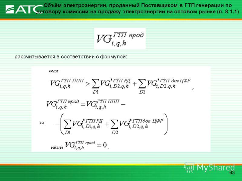 63 Объём электроэнергии, проданный Поставщиком в ГТП генерации по договору комиссии на продажу электроэнергии на оптовом рынке (п. 8.1.1) рассчитывается в соответствии с формулой: