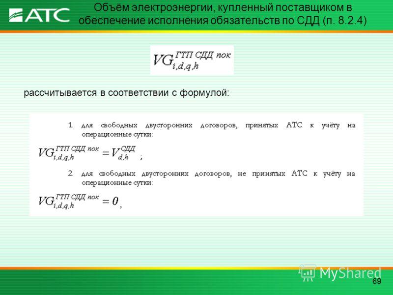 69 Объём электроэнергии, купленный поставщиком в обеспечение исполнения обязательств по СДД (п. 8.2.4) рассчитывается в соответствии с формулой: