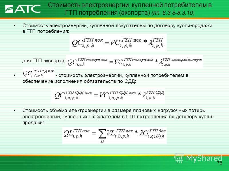 78 Стоимость электроэнергии, купленной потребителем в ГТП потребления (экспорта) (пп. 8.3.8-8.3.10) Стоимость электроэнергии, купленной покупателем по договору купли-продажи в ГТП потребления: для ГТП экспорта: - стоимость электроэнергии, купленной п
