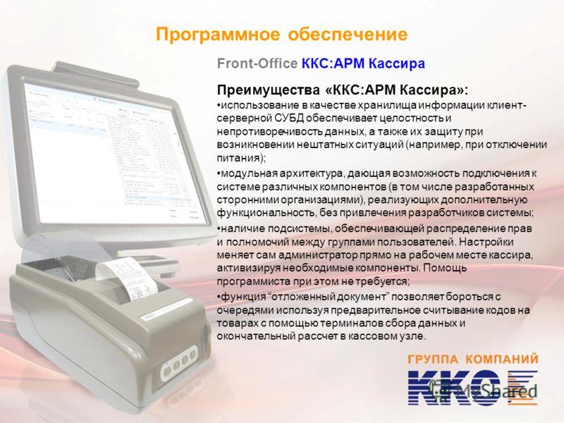Программное обеспечение Front-Office ККС:АРМ Кассира Преимущества «ККС:АРМ Кассира»: использование в качестве хранилища информации клиент- серверной СУБД обеспечивает целостность и непротиворечивость данных, а также их защиту при возникновении нештат