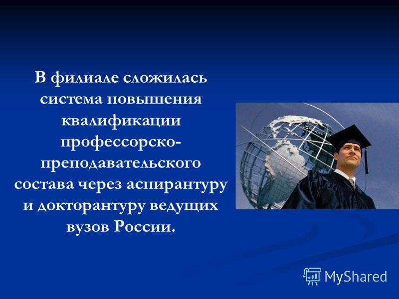 В филиале сложилась система повышения квалификации профессорско- преподавательского состава через аспирантуру и докторантуру ведущих вузов России.