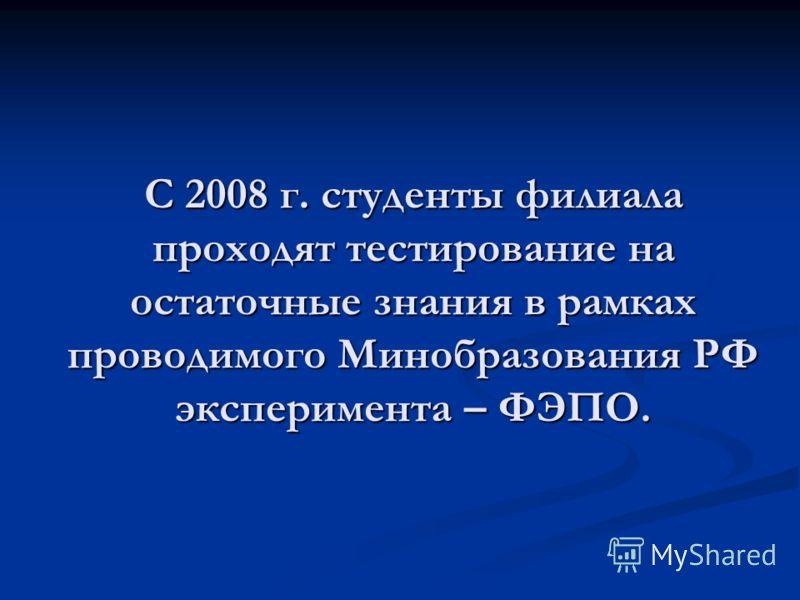 С 2008 г. студенты филиала проходят тестирование на остаточные знания в рамках проводимого Минобразования РФ эксперимента – ФЭПО.