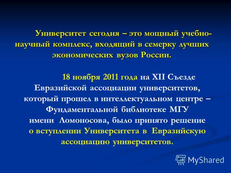 Университет сегодня – это мощный учебно- научный комплекс, входящий в семерку лучших экономических вузов России. 18 ноября 2011 года на XII Съезде Евразийской ассоциации университетов, который прошел в интеллектуальном центре – Фундаментальной библио