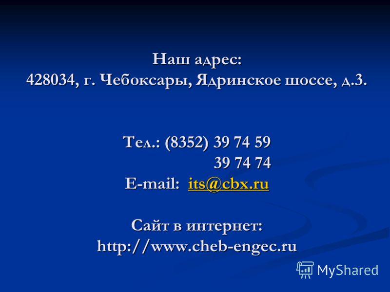 Наш адрес: 428034, г. Чебоксары, Ядринское шоссе, д.3. Тел.: (8352) 39 74 59 39 74 74 39 74 74 E-mail: its@cbx.ru its@cbx.ru Сайт в интернет: http://www.cheb-engec.ru