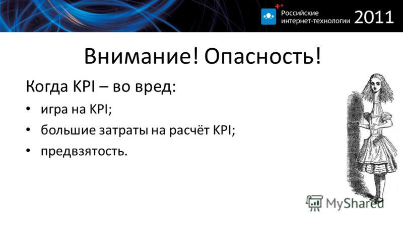 Внимание! Опасность! Когда KPI – во вред: игра на KPI; большие затраты на расчёт KPI; предвзятость.