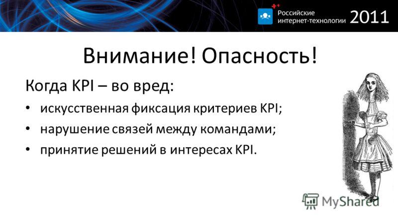Внимание! Опасность! Когда KPI – во вред: искусственная фиксация критериев KPI; нарушение связей между командами; принятие решений в интересах KPI.