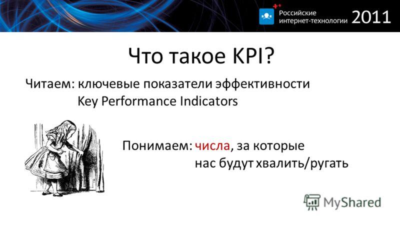 Что такое KPI? Читаем: ключевые показатели эффективности Key Performance Indicators Понимаем: числа, за которые нас будут хвалить/ругать
