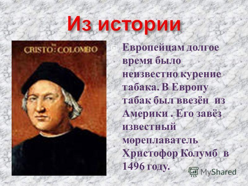 Европейцам долгое время было неизвестно курение табака. В Европу табак был ввезён из Америки. Его завёз известный мореплаватель Христофор Колумб в 1496 году.