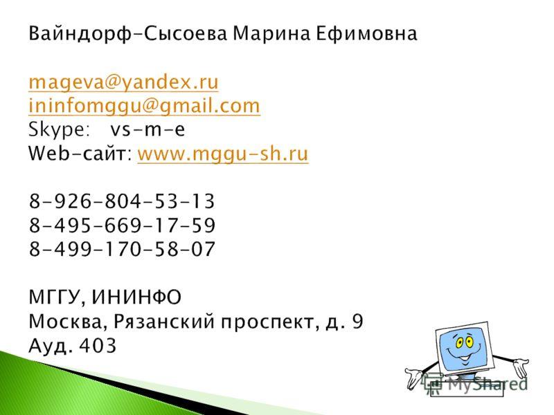Вайндорф-Сысоева Марина Ефимовна mageva@yandex.ru ininfomggu@gmail.com Skype: vs-m-e Web-сайт: www.mggu-sh.ru 8-926-804-53-13 8-495-669-17-59 8-499-170-58-07 МГГУ, ИНИНФО Москва, Рязанский проспект, д. 9 Ауд. 403 mageva@yandex.ru ininfomggu@gmail.com