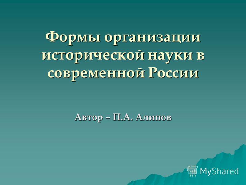 Формы организации исторической науки в современной России Автор – П.А. Алипов