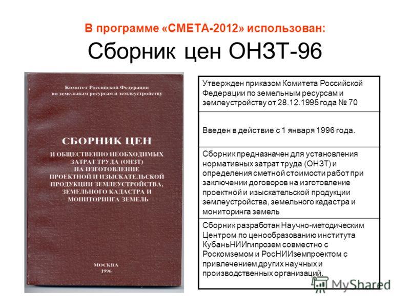 В программе «СМЕТА-2012» использован: Сборник цен ОНЗТ-96 Утвержден приказом Комитета Российской Федерации по земельным ресурсам и землеустройству от 28.12.1995 года 70 Введен в действие с 1 января 1996 года. Сборник предназначен для установления нор