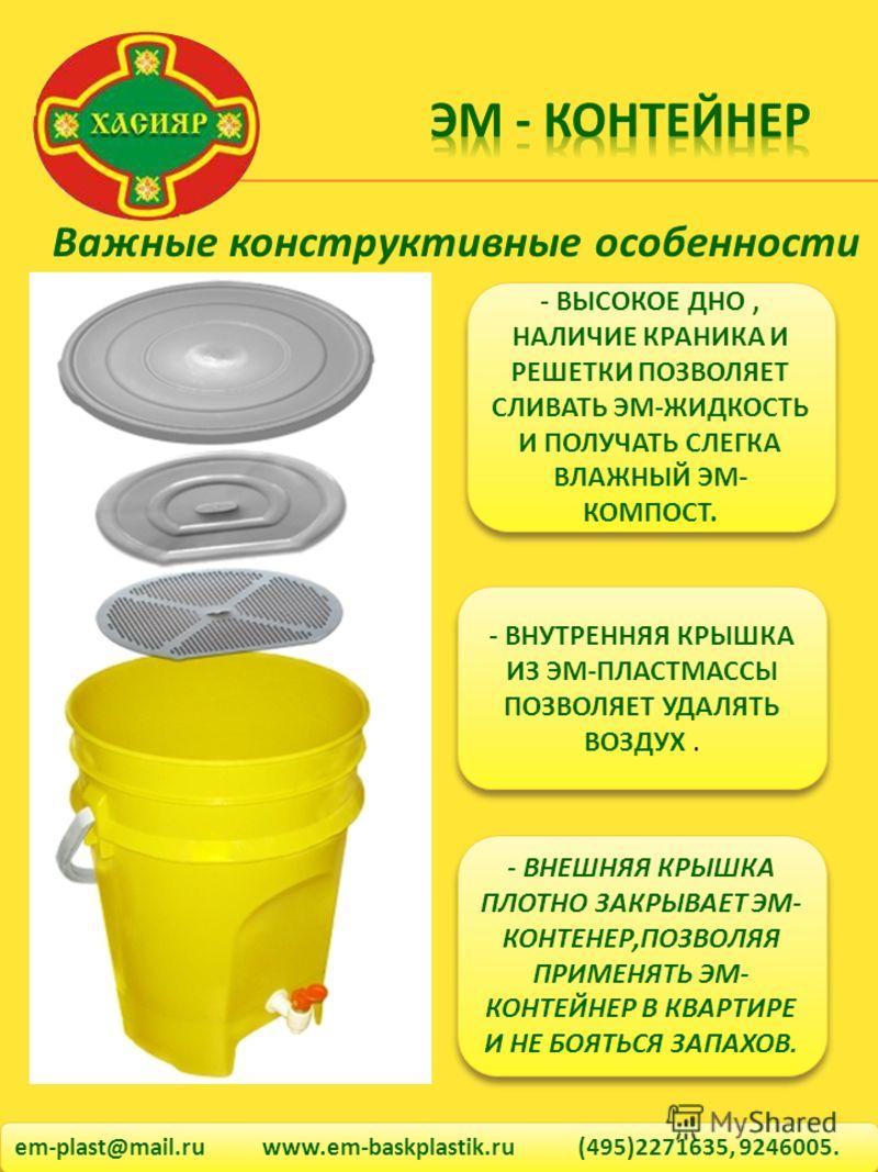 em-plast@mail.ru www.em-baskplastik.ru (495)2271635, 9246005. Важные конструктивные особенности - ВЫСОКОЕ ДНО, НАЛИЧИЕ КРАНИКА И РЕШЕТКИ ПОЗВОЛЯЕТ СЛИВАТЬ ЭМ-ЖИДКОСТЬ И ПОЛУЧАТЬ СЛЕГКА ВЛАЖНЫЙ ЭМ- КОМПОСТ. - ВНУТРЕННЯЯ КРЫШКА ИЗ ЭМ-ПЛАСТМАССЫ ПОЗВОЛЯ