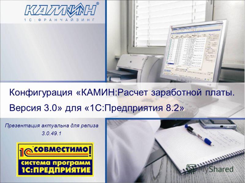Конфигурация «КАМИН:Расчет заработной платы. Версия 3.0» для «1С:Предприятия 8.2» Презентация актуальна для релиза 3.0.49.1
