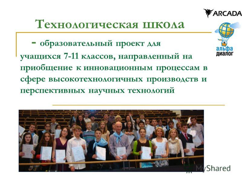 Технологическая школа - образовательный проект для учащихся 7-11 классов, направленный на приобщение к инновационным процессам в сфере высокотехнологичных производств и перспективных научных технологий