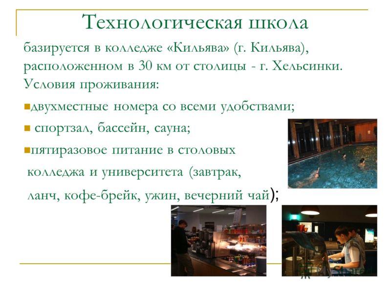 Технологическая школа базируется в колледже «Кильява» (г. Кильява), расположенном в 30 км от столицы - г. Хельсинки. Условия проживания: двухместные номера со всеми удобствами; спортзал, бассейн, сауна; пятиразовое питание в столовых колледжа и униве