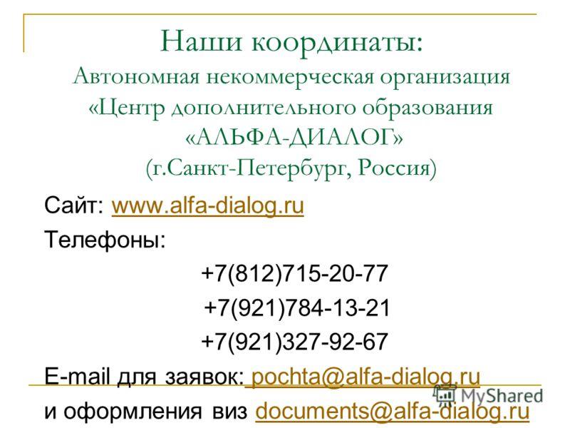 Наши координаты: Автономная некоммерческая организация «Центр дополнительного образования «АЛЬФА-ДИАЛОГ» (г.Санкт-Петербург, Россия) Сайт: www.alfa-dialog.ruwww.alfa-dialog.ru Телефоны: +7(812)715-20-77 +7(921)784-13-21 +7(921)327-92-67 E-mail для за