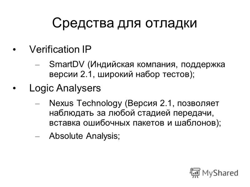 Средства для отладки Verification IP – SmartDV (Индийская компания, поддержка версии 2.1, широкий набор тестов); Logic Analysers – Nexus Technology (Версия 2.1, позволяет наблюдать за любой стадией передачи, вставка ошибочных пакетов и шаблонов); – A