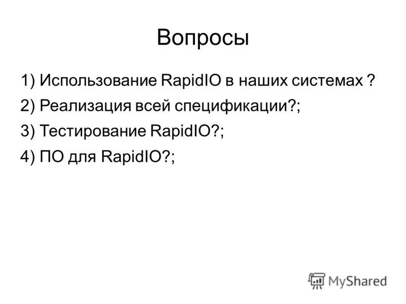 Вопросы 1) Использование RapidIO в наших системах ? 2) Реализация всей спецификации?; 3) Тестирование RapidIO?; 4) ПО для RapidIO?;