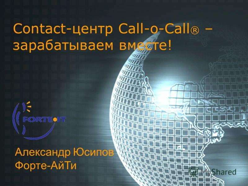 Contact-центр Call-o-Call ® – зарабатываем вместе! Александр Юсипов Форте-АйТи