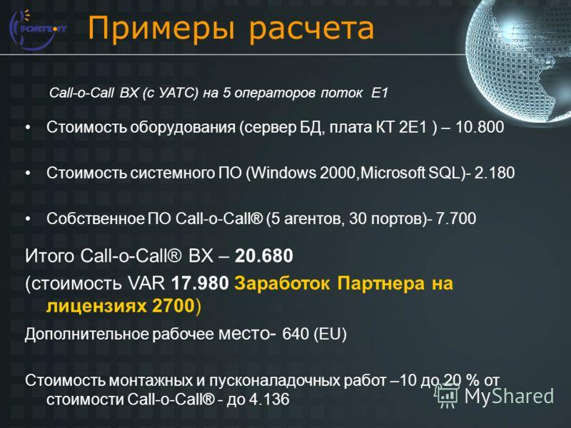 Примеры расчета Стоимость оборудования (сервер БД, плата КТ 2E1 ) – 10.800 Стоимость системного ПО (Windows 2000,Microsoft SQL)- 2.180 Собственное ПО Сall-o-Call® (5 агентов, 30 портов)- 7.700 Итого Call-o-Call® BX – 20.680 (стоимость VAR 17.980 Зара