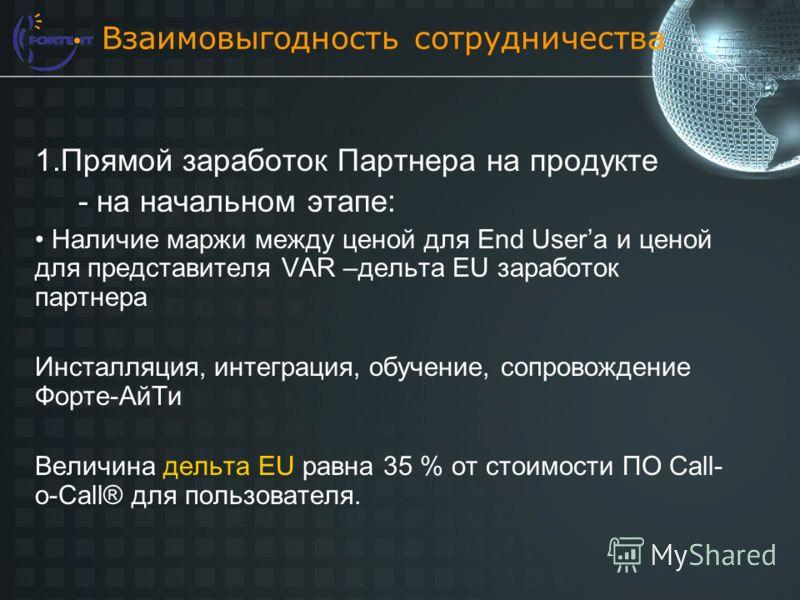 Взаимовыгодность сотрудничества 1.Прямой заработок Партнера на продукте - на начальном этапе: Наличие маржи между ценой для End Userа и ценой для представителя VAR –дельта EU заработок партнера Инсталляция, интеграция, обучение, сопровождение Форте-А