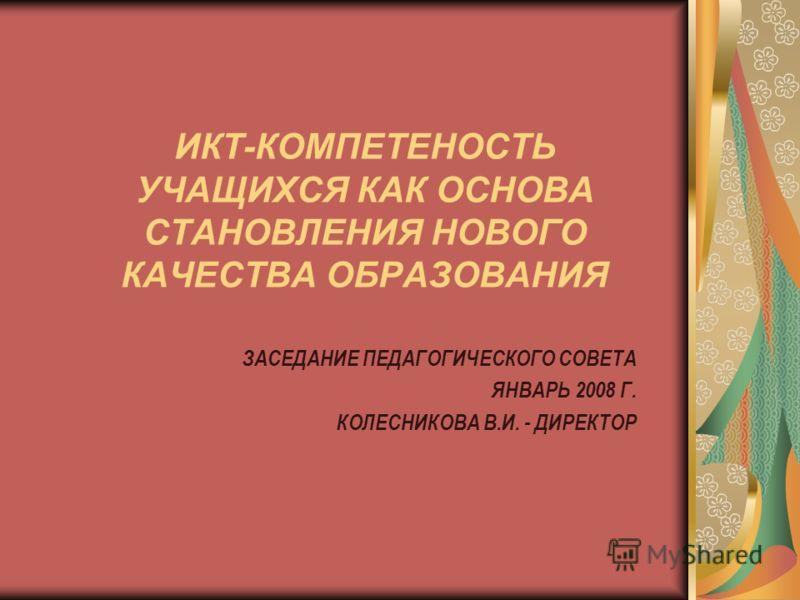 ИКТ-КОМПЕТЕНОСТЬ УЧАЩИХСЯ КАК ОСНОВА СТАНОВЛЕНИЯ НОВОГО КАЧЕСТВА ОБРАЗОВАНИЯ ЗАСЕДАНИЕ ПЕДАГОГИЧЕСКОГО СОВЕТА ЯНВАРЬ 2008 Г. КОЛЕСНИКОВА В.И. - ДИРЕКТОР