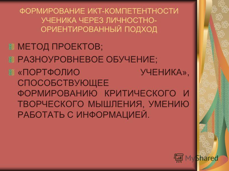 ФОРМИРОВАНИЕ ИКТ-КОМПЕТЕНТНОСТИ УЧЕНИКА ЧЕРЕЗ ЛИЧНОСТНО- ОРИЕНТИРОВАННЫЙ ПОДХОД МЕТОД ПРОЕКТОВ; РАЗНОУРОВНЕВОЕ ОБУЧЕНИЕ; «ПОРТФОЛИО УЧЕНИКА», СПОСОБСТВУЮЩЕЕ ФОРМИРОВАНИЮ КРИТИЧЕСКОГО И ТВОРЧЕСКОГО МЫШЛЕНИЯ, УМЕНИЮ РАБОТАТЬ С ИНФОРМАЦИЕЙ.
