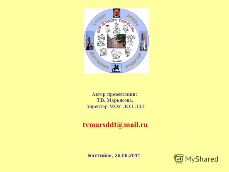 tvmarsddt@mail.ru Автор презентации: Т.В. Марьясова, директор МОУ ДОД ДДТ Балтийск, 26.08.2011