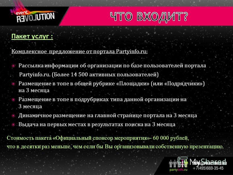 Пакет услуг : Комплексное предложение от портала Partyinfo.ru: Рассылка информации об организации по базе пользователей портала Partyinfo.ru. (Более 14 500 активных пользователей) Размещение в топе в общей рубрике «Площадки» (или «Подрядчики») на 3 м