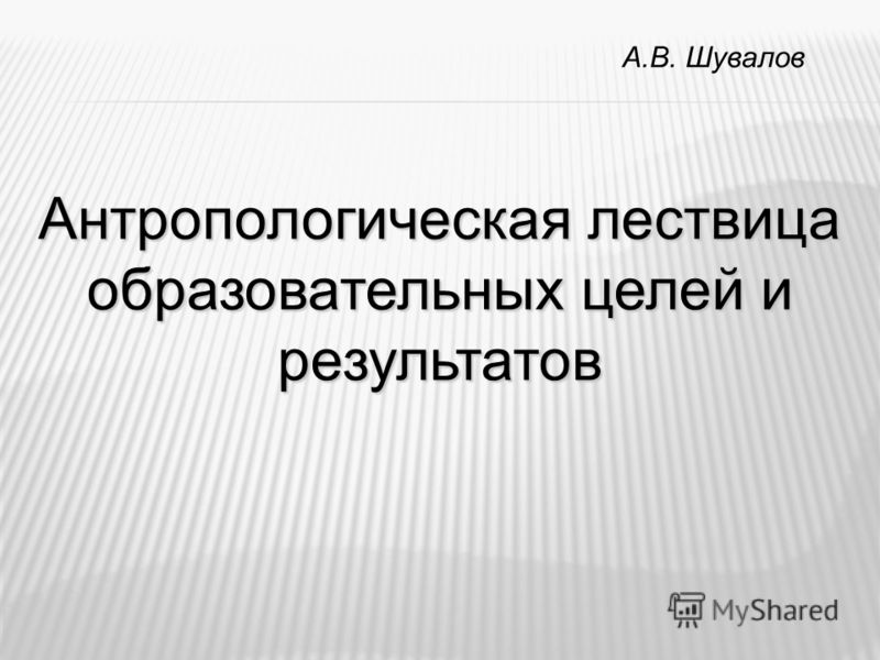 А.В. Шувалов Антропологическая лествица образовательных целей и результатов