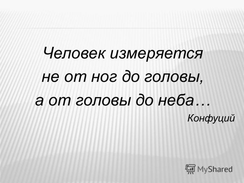 Человек измеряется не от ног до головы, а от головы до неба… Конфуций