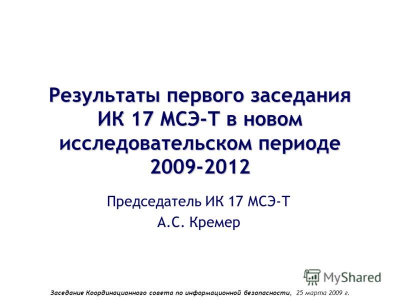 Заседание Координационного совета по информационной безопасности, 25 марта 2009 г. Результаты первого заседания ИК 17 МСЭ-Т в новом исследовательском периоде 2009-2012 Председатель ИК 17 МСЭ-Т А.С. Кремер